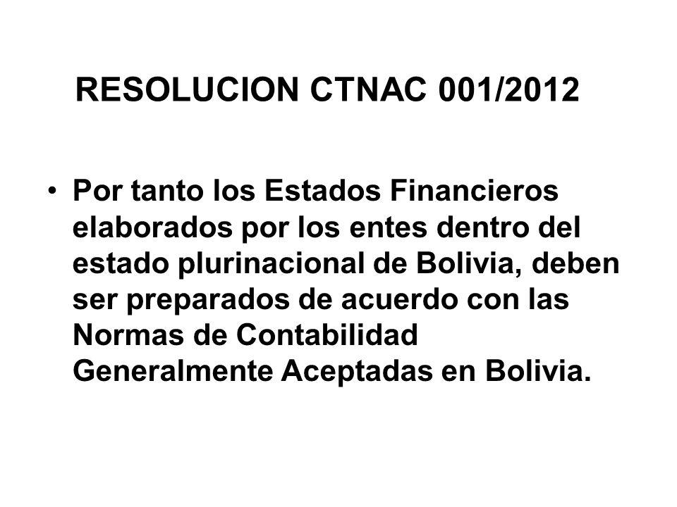 RESOLUCION CTNAC 001/2012 Por tanto los Estados Financieros elaborados por los entes dentro del estado plurinacional de Bolivia, deben ser preparados de acuerdo con las Normas de Contabilidad Generalmente Aceptadas en Bolivia.