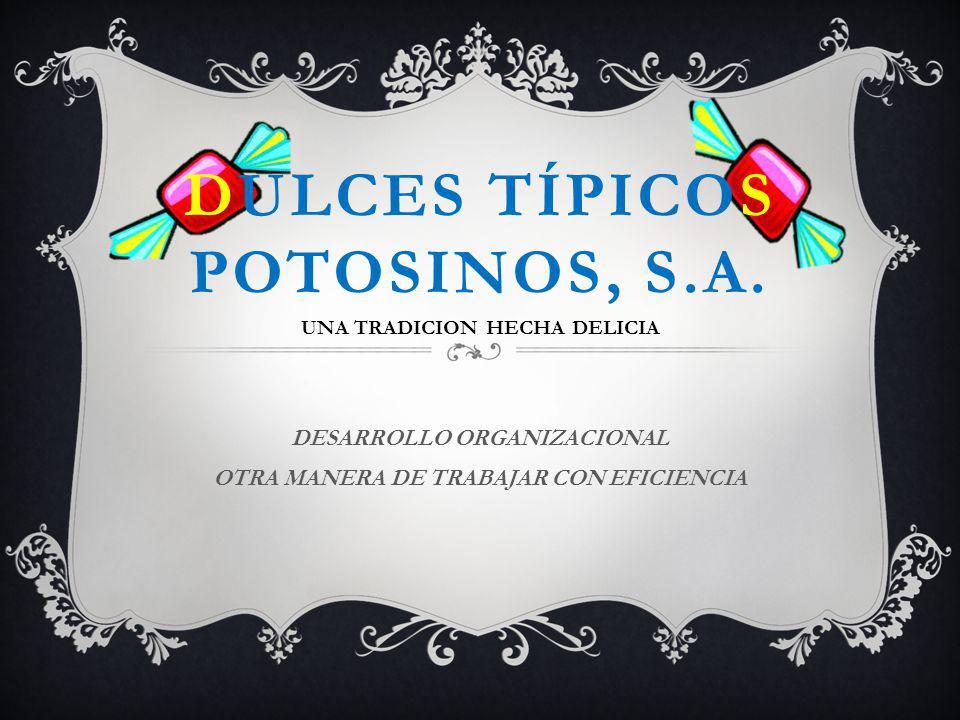DULCES TÍPICOS POTOSINOS, S.A. DESARROLLO ORGANIZACIONAL OTRA MANERA DE TRABAJAR CON EFICIENCIA UNA TRADICION HECHA DELICIA