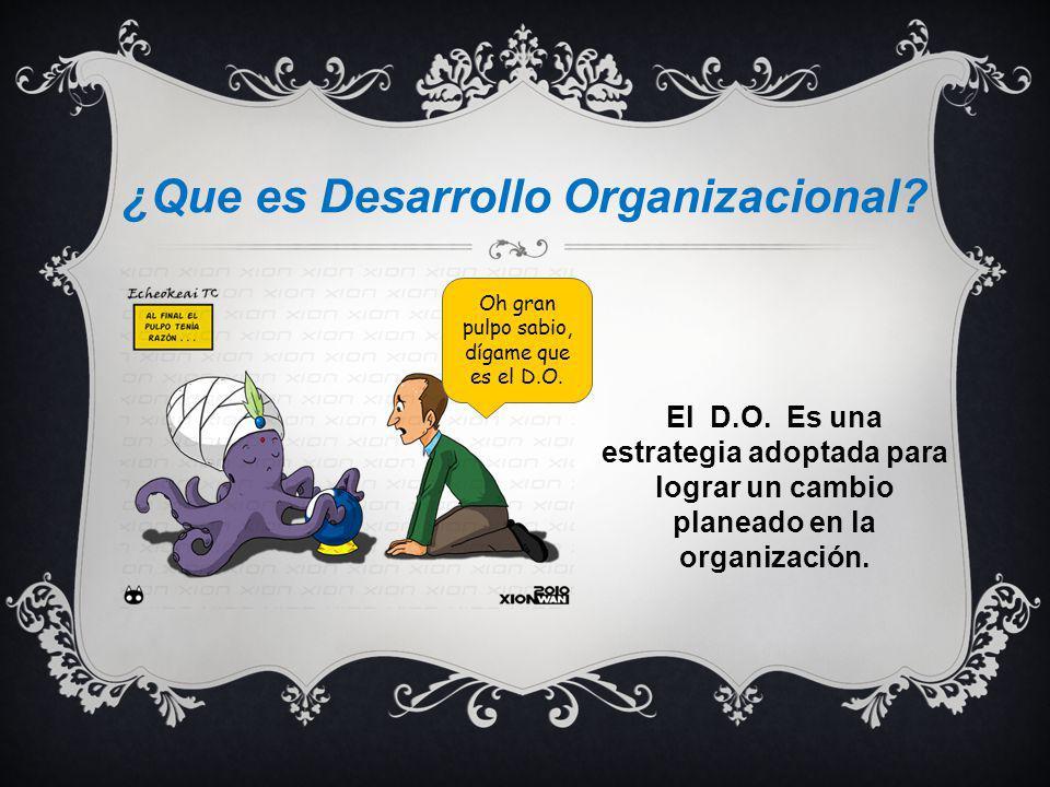 ¿Que es Desarrollo Organizacional? El D.O. Es una estrategia adoptada para lograr un cambio planeado en la organización. Oh gran pulpo sabio, dígame q
