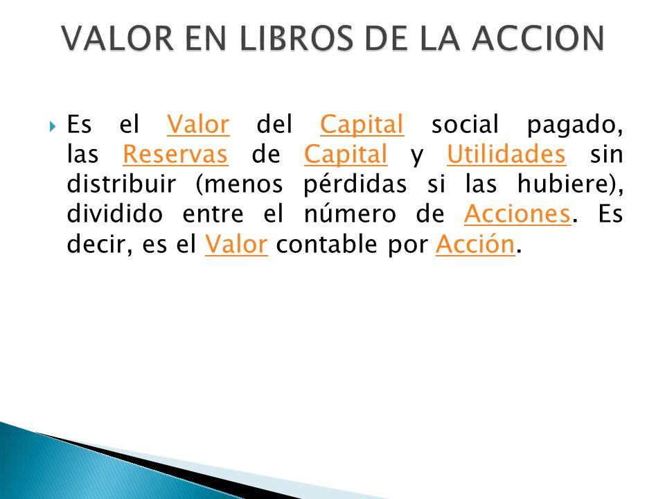 Es el Valor del Capital social pagado, las Reservas de Capital y Utilidades sin distribuir (menos pérdidas si las hubiere), dividido entre el número d