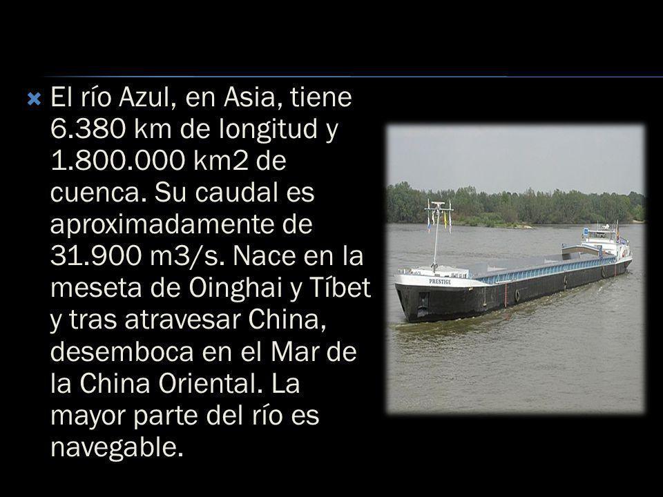 El río Azul, en Asia, tiene 6.380 km de longitud y 1.800.000 km2 de cuenca. Su caudal es aproximadamente de 31.900 m3/s. Nace en la meseta de Oinghai