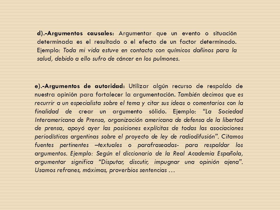 d).-Argumentos causales: Argumentar que un evento o situación determinada es el resultado o el efecto de un factor determinado. Ejemplo: Toda mi vida