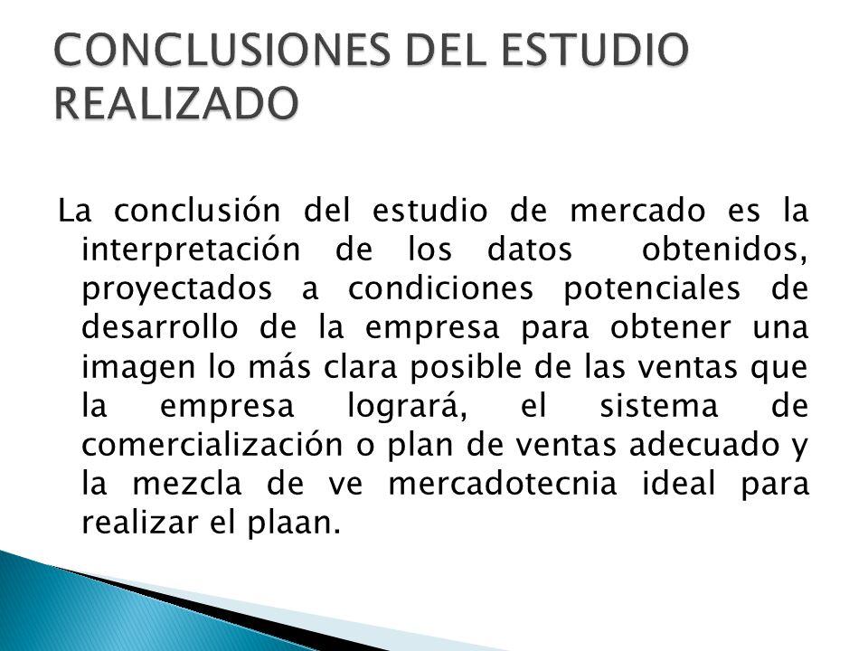 La conclusión del estudio de mercado es la interpretación de los datos obtenidos, proyectados a condiciones potenciales de desarrollo de la empresa pa