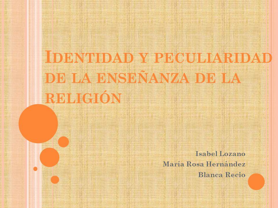 I DENTIDAD Y PECULIARIDAD DE LA ENSEÑANZA DE LA RELIGIÓN Isabel Lozano María Rosa Hernández Blanca Recio