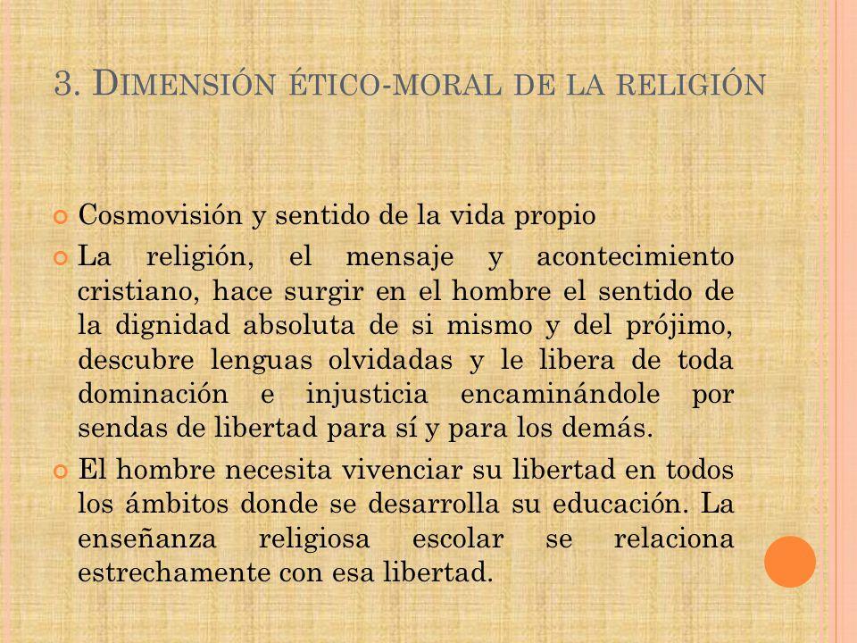 3. D IMENSIÓN ÉTICO - MORAL DE LA RELIGIÓN Cosmovisión y sentido de la vida propio La religión, el mensaje y acontecimiento cristiano, hace surgir en