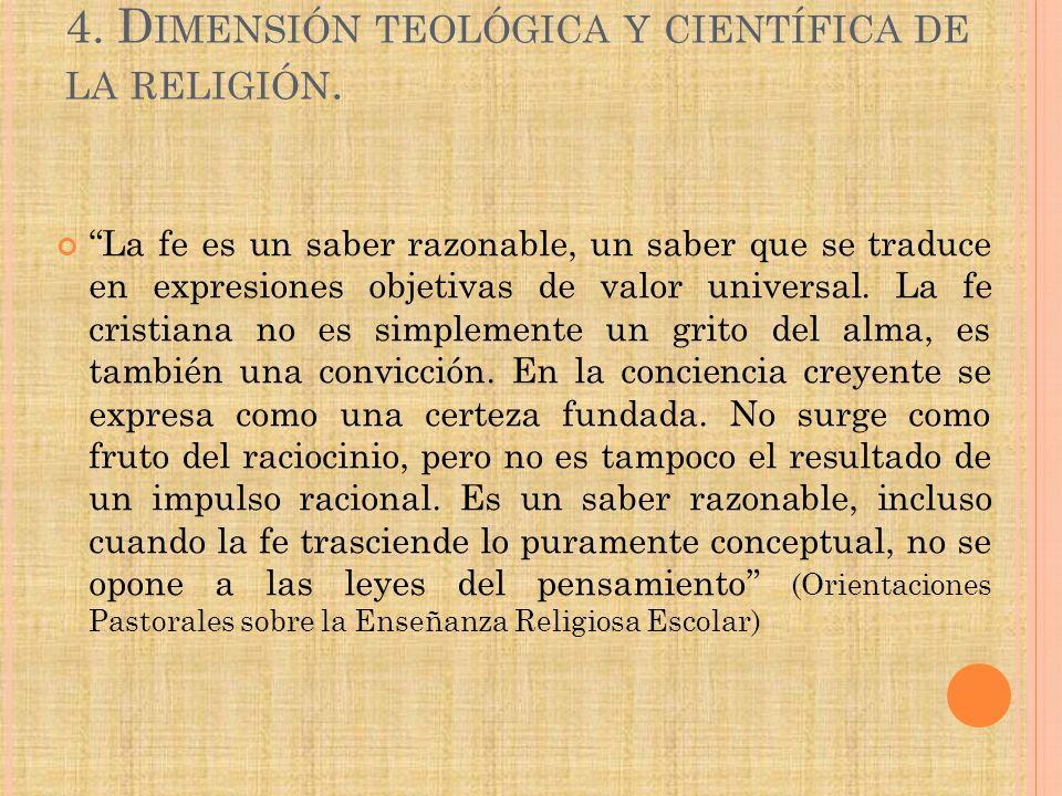 4. D IMENSIÓN TEOLÓGICA Y CIENTÍFICA DE LA RELIGIÓN. La fe es un saber razonable, un saber que se traduce en expresiones objetivas de valor universal.
