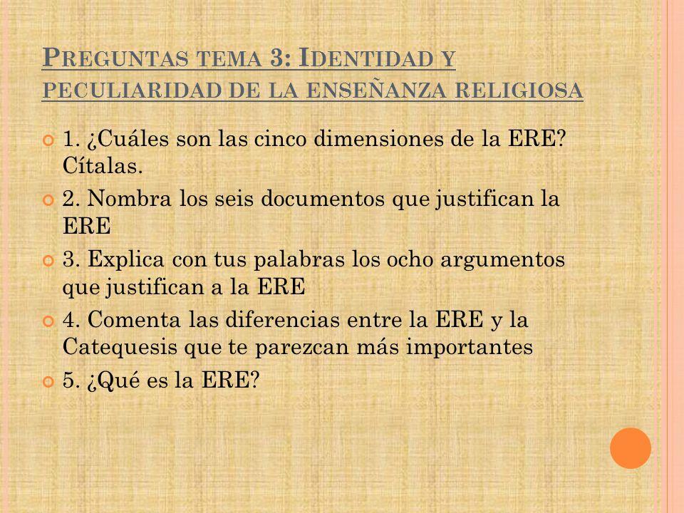 P REGUNTAS TEMA 3: I DENTIDAD Y PECULIARIDAD DE LA ENSEÑANZA RELIGIOSA 1. ¿Cuáles son las cinco dimensiones de la ERE? Cítalas. 2. Nombra los seis doc