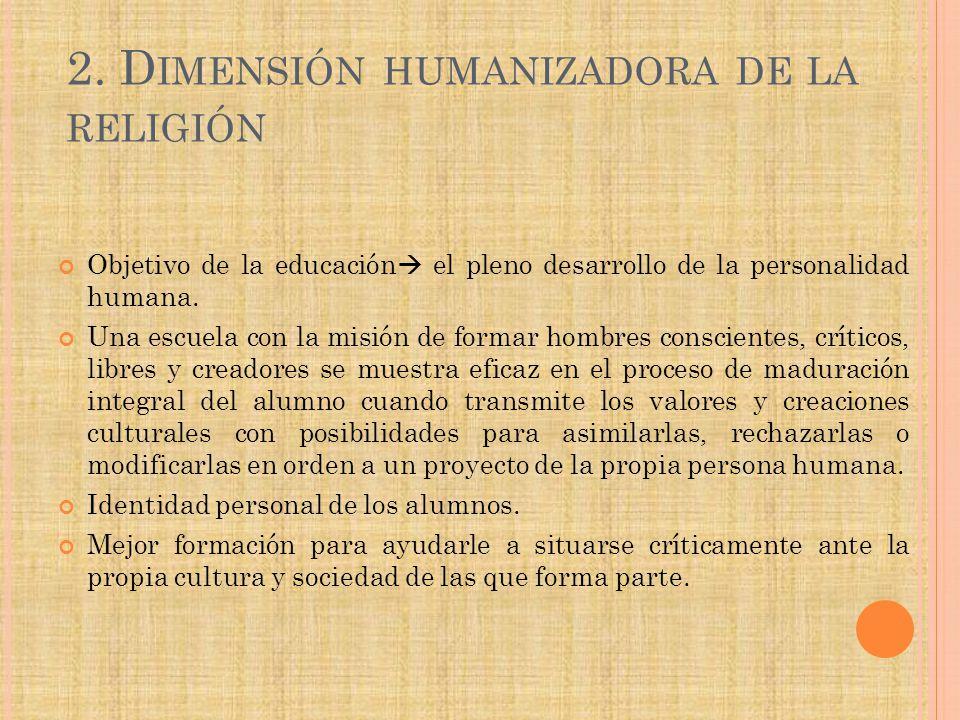 2. D IMENSIÓN HUMANIZADORA DE LA RELIGIÓN Objetivo de la educación el pleno desarrollo de la personalidad humana. Una escuela con la misión de formar