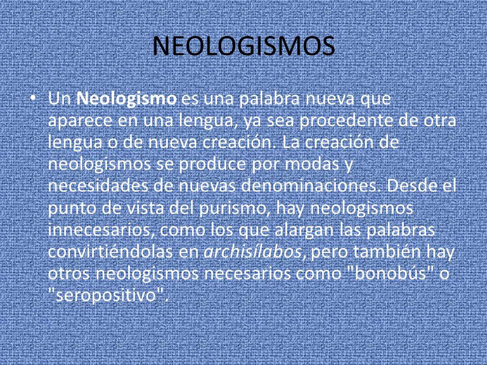 NEOLOGISMOS Un Neologismo es una palabra nueva que aparece en una lengua, ya sea procedente de otra lengua o de nueva creación. La creación de neologi