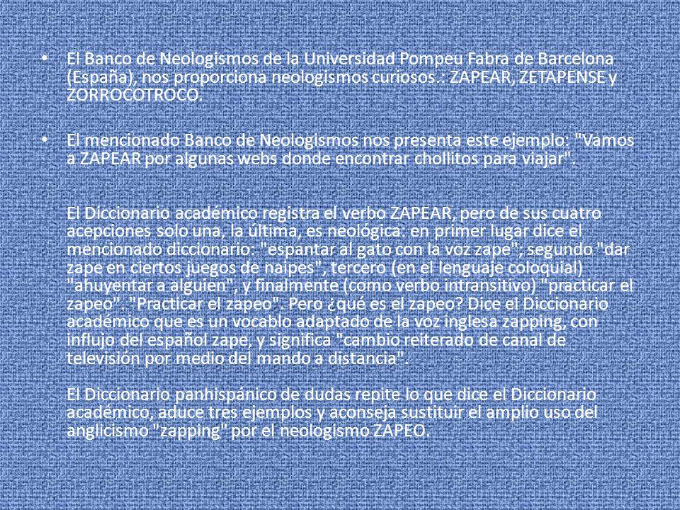 El Banco de Neologismos de la Universidad Pompeu Fabra de Barcelona (España), nos proporciona neologismos curiosos.: ZAPEAR, ZETAPENSE y ZORROCOTROCO.