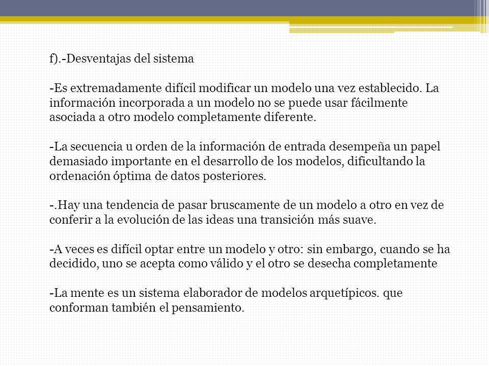f).-Desventajas del sistema -Es extremadamente difícil modificar un modelo una vez establecido. La información incorporada a un modelo no se puede usa