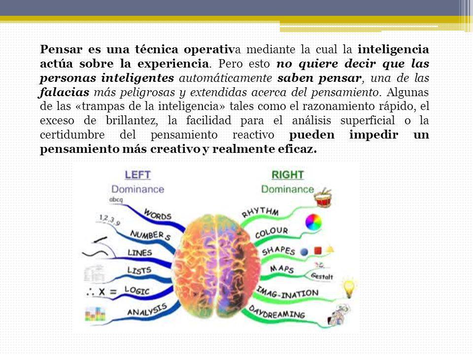 Pensar es una técnica operativa mediante la cual la inteligencia actúa sobre la experiencia. Pero esto no quiere decir que las personas inteligentes a