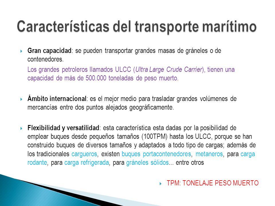 Gran capacidad : se pueden transportar grandes masas de gráneles o de contenedores. Los grandes petroleros llamados ULCC ( Ultra Large Crude Carrier )