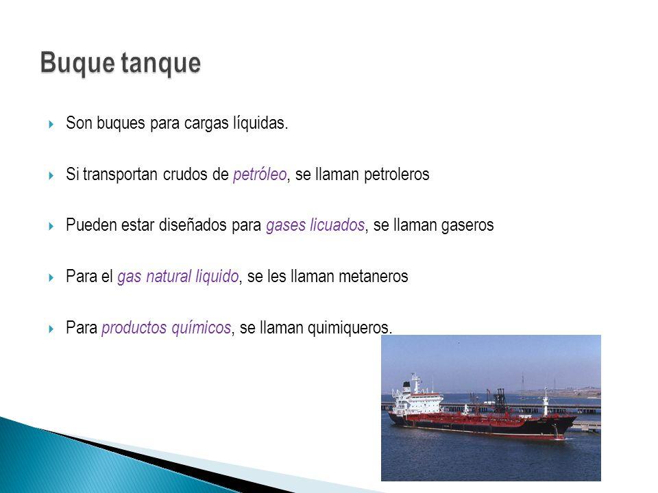 Son buques para cargas líquidas. Si transportan crudos de petróleo, se llaman petroleros Pueden estar diseñados para gases licuados, se llaman gaseros