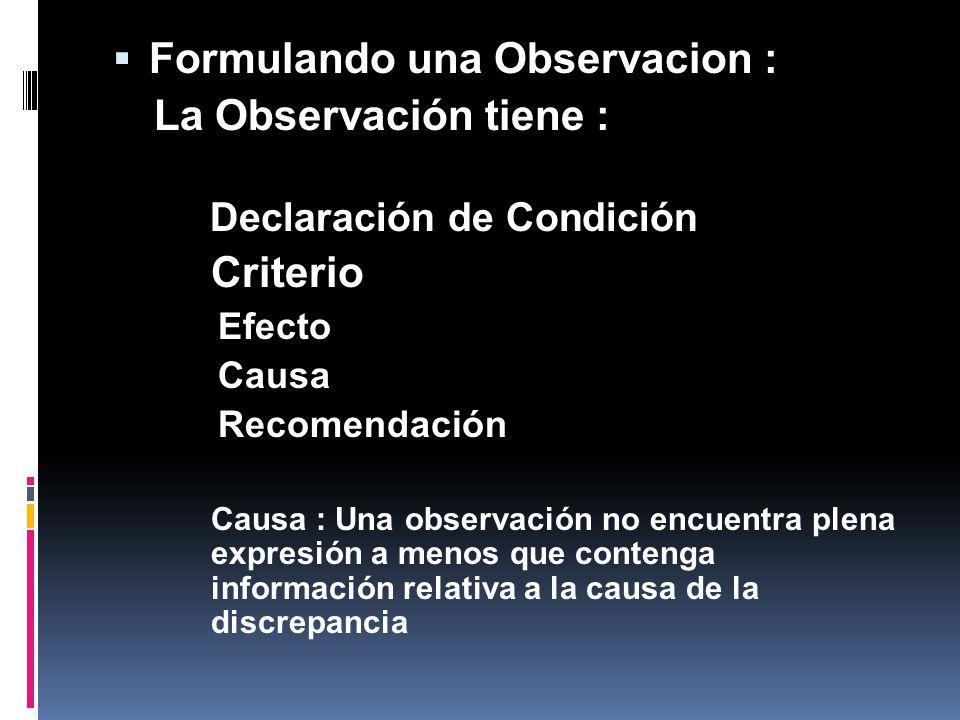 Formulando una Observacion : La Observación tiene : Declaración de Condición Criterio Efecto Causa Recomendación Causa : Una observación no encuentra