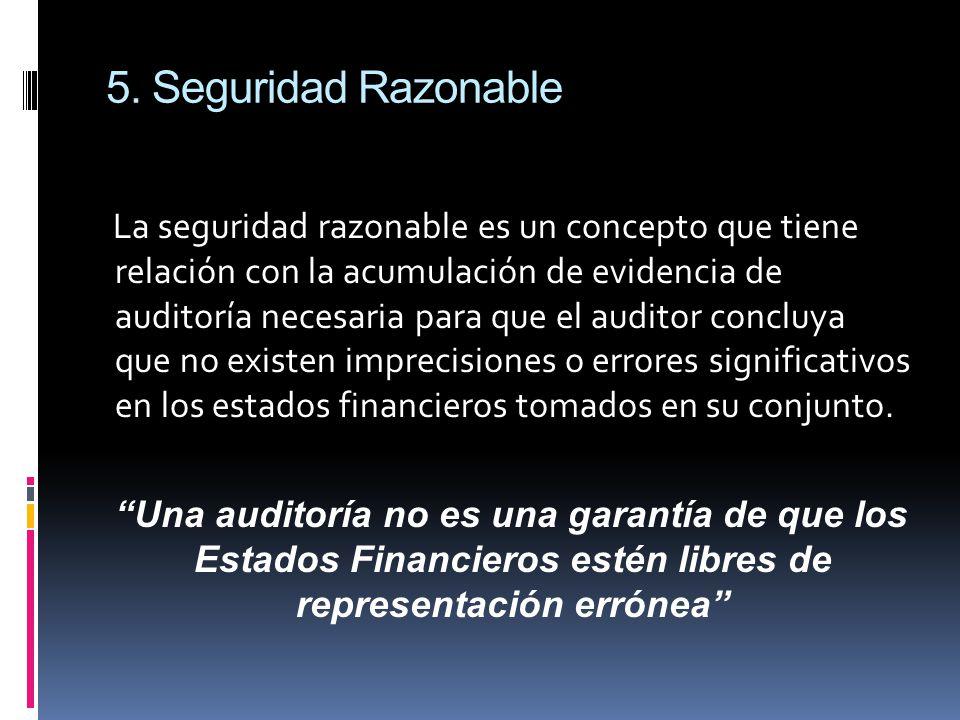 5. Seguridad Razonable La seguridad razonable es un concepto que tiene relación con la acumulación de evidencia de auditoría necesaria para que el aud