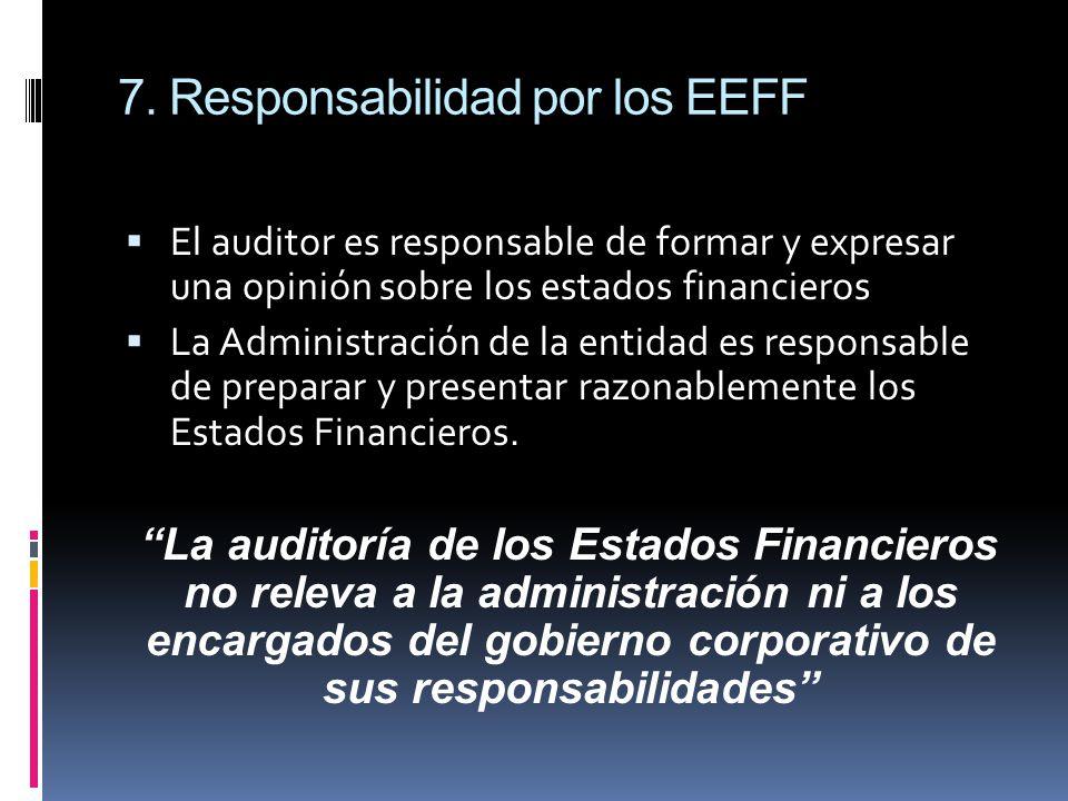 7. Responsabilidad por los EEFF El auditor es responsable de formar y expresar una opinión sobre los estados financieros La Administración de la entid