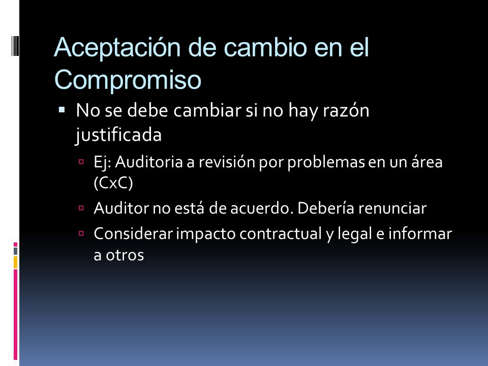 Aceptación de cambio en el Compromiso No se debe cambiar si no hay razón justificada Ej: Auditoria a revisión por problemas en un área (CxC) Auditor n
