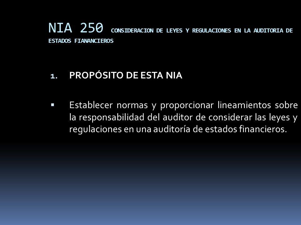 NIA 250 CONSIDERACION DE LEYES Y REGULACIONES EN LA AUDITORIA DE ESTADOS FIANANCIEROS 1. PROPÓSITO DE ESTA NIA Establecer normas y proporcionar lineam