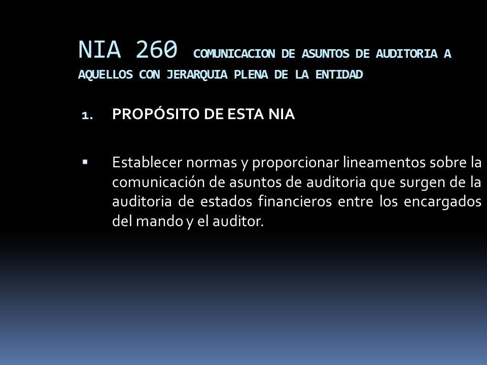 NIA 260 COMUNICACION DE ASUNTOS DE AUDITORIA A AQUELLOS CON JERARQUIA PLENA DE LA ENTIDAD 1. PROPÓSITO DE ESTA NIA Establecer normas y proporcionar li