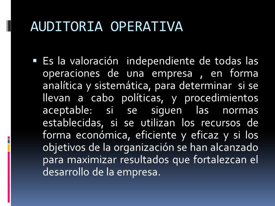 AUDITORIA OPERATIVA Es la valoración independiente de todas las operaciones de una empresa, en forma analítica y sistemática, para determinar si se ll