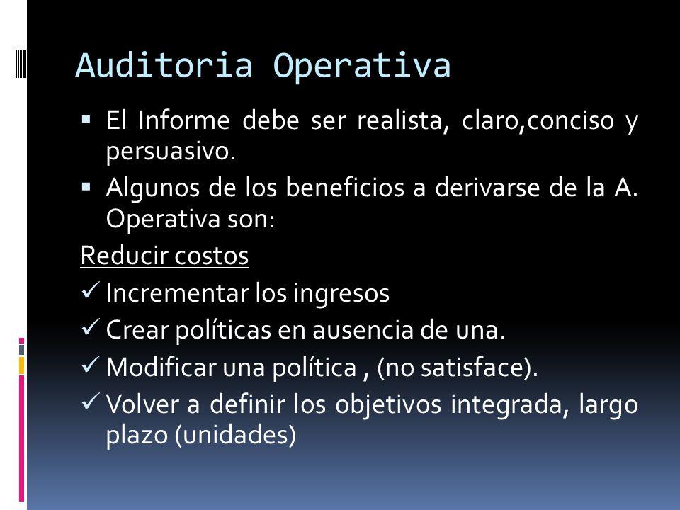 Auditoria Operativa El Informe debe ser realista, claro,conciso y persuasivo. Algunos de los beneficios a derivarse de la A. Operativa son: Reducir co