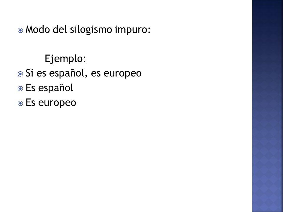 Modo del silogismo impuro: Ejemplo: Si es español, es europeo Es español Es europeo