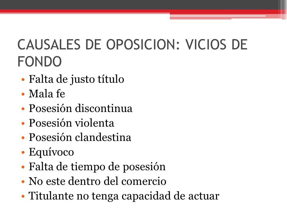CAUSALES DE OPOSICION: VICIOS DE FONDO Falta de justo título Mala fe Posesión discontinua Posesión violenta Posesión clandestina Equívoco Falta de tie