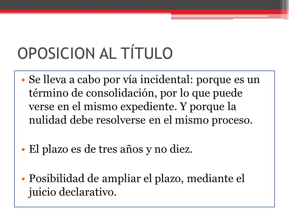 OPOSICION AL TÍTULO Se lleva a cabo por vía incidental: porque es un término de consolidación, por lo que puede verse en el mismo expediente. Y porque