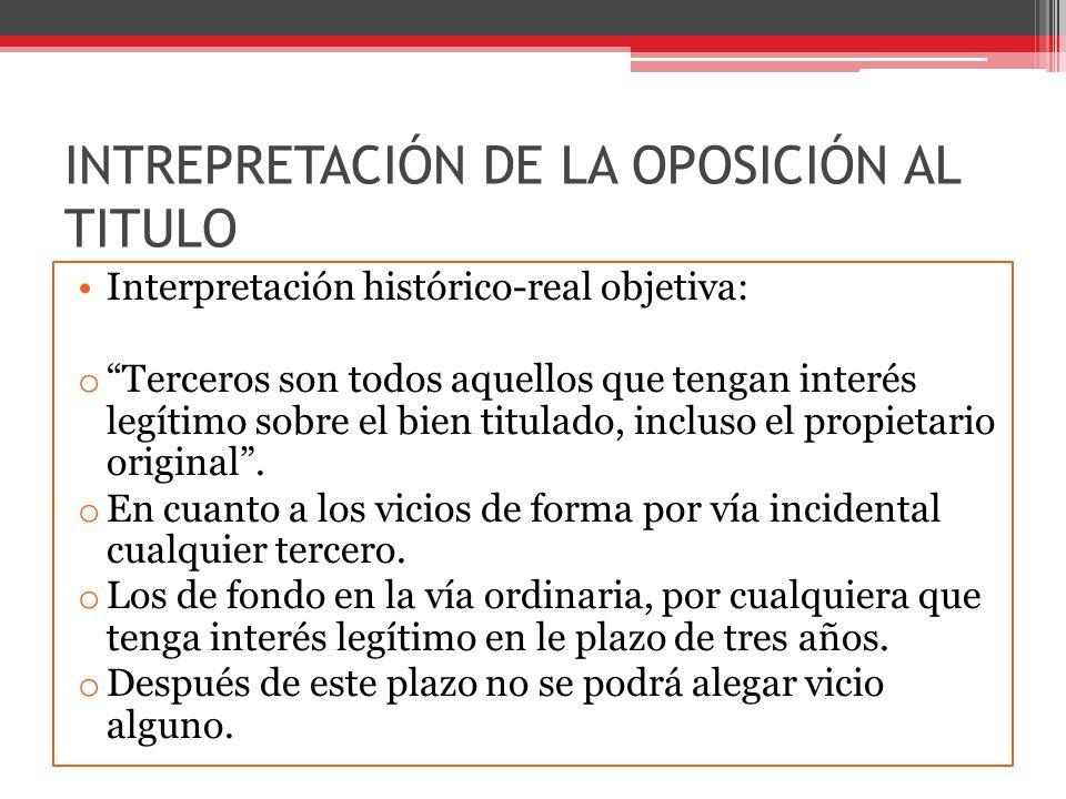 INTREPRETACIÓN DE LA OPOSICIÓN AL TITULO Interpretación histórico-real objetiva: o Terceros son todos aquellos que tengan interés legítimo sobre el bi