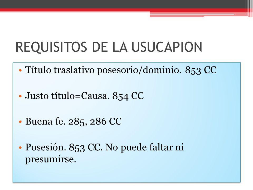 REQUISITOS DE LA USUCAPION Título traslativo posesorio/dominio. 853 CC Justo título=Causa. 854 CC Buena fe. 285, 286 CC Posesión. 853 CC. No puede fal
