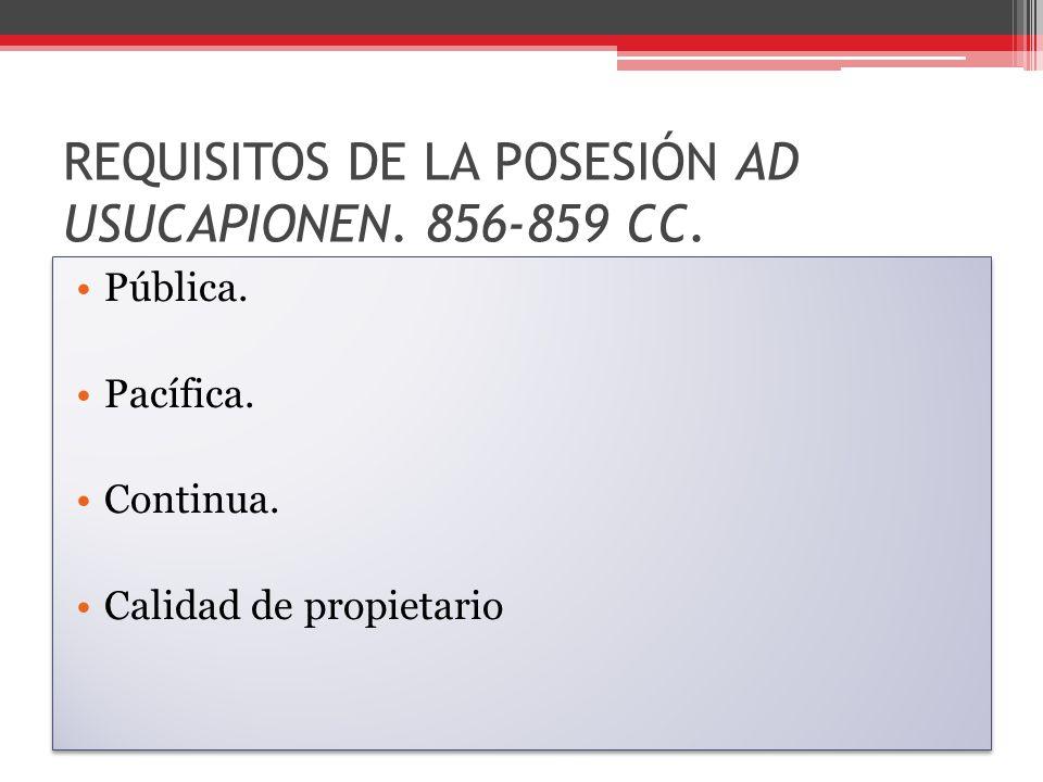 REQUISITOS DE LA POSESIÓN AD USUCAPIONEN. 856-859 CC. Pública. Pacífica. Continua. Calidad de propietario Pública. Pacífica. Continua. Calidad de prop