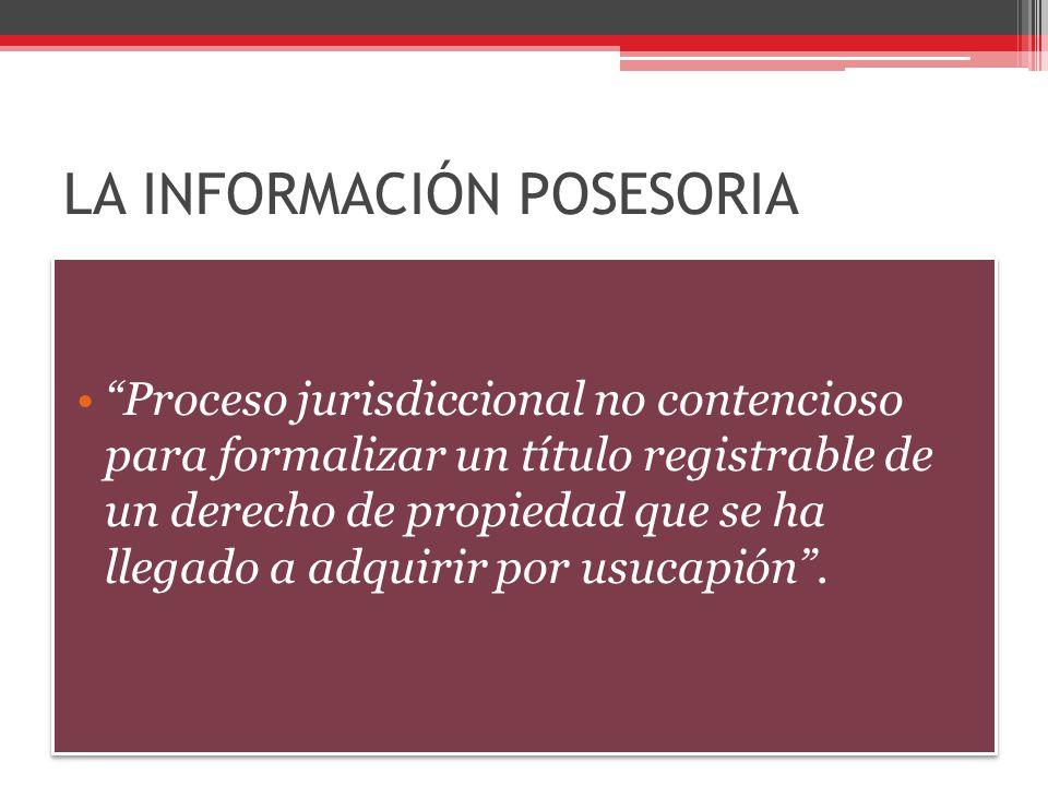 LA INFORMACIÓN POSESORIA Proceso jurisdiccional no contencioso para formalizar un título registrable de un derecho de propiedad que se ha llegado a ad