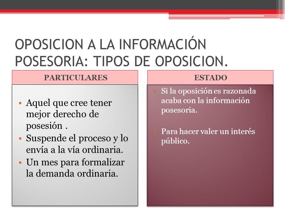 OPOSICION A LA INFORMACIÓN POSESORIA: TIPOS DE OPOSICION. PARTICULARESESTADO Aquel que cree tener mejor derecho de posesión. Suspende el proceso y lo