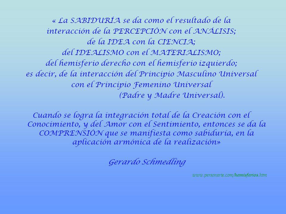 « La SABIDURÍA se da como el resultado de la interacción de la PERCEPCIÓN con el ANÁLISIS; de la IDEA con la CIENCIA; del IDEALISMO con el MATERIALISMO; del hemisferio derecho con el hemisferio izquierdo; es decir, de la interacción del Principio Masculino Universal con el Principio Femenino Universal (Padre y Madre Universal).