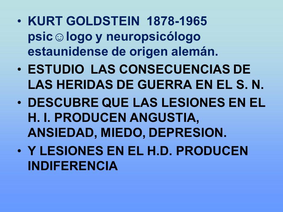 KURT GOLDSTEIN 1878-1965 psiclogo y neuropsicólogo estaunidense de origen alemán. ESTUDIO LAS CONSECUENCIAS DE LAS HERIDAS DE GUERRA EN EL S. N. DESCU
