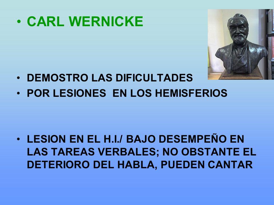 CARL WERNICKE DEMOSTRO LAS DIFICULTADES POR LESIONES EN LOS HEMISFERIOS LESION EN EL H.I./ BAJO DESEMPEÑO EN LAS TAREAS VERBALES; NO OBSTANTE EL DETERIORO DEL HABLA, PUEDEN CANTAR