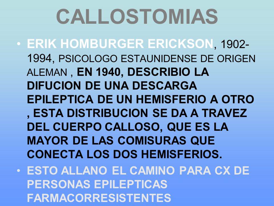CALLOSTOMIAS ERIK HOMBURGER ERICKSON, 1902- 1994, PSICOLOGO ESTAUNIDENSE DE ORIGEN ALEMAN, EN 1940, DESCRIBIO LA DIFUCION DE UNA DESCARGA EPILEPTICA DE UN HEMISFERIO A OTRO, ESTA DISTRIBUCION SE DA A TRAVEZ DEL CUERPO CALLOSO, QUE ES LA MAYOR DE LAS COMISURAS QUE CONECTA LOS DOS HEMISFERIOS.