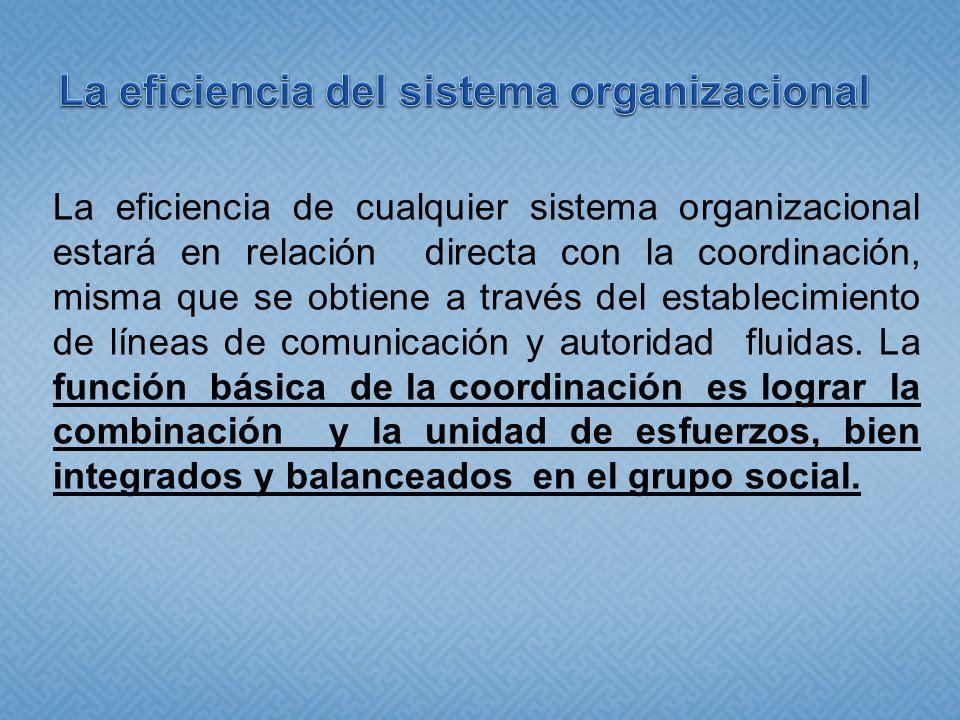 La eficiencia de cualquier sistema organizacional estará en relación directa con la coordinación, misma que se obtiene a través del establecimiento de líneas de comunicación y autoridad fluidas.
