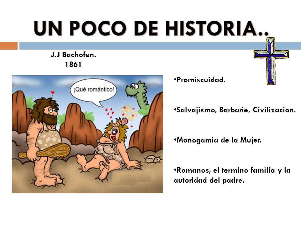 J.J Bachofen. 1861 Promiscuidad. Salvajismo, Barbarie, Civilizacion. Monogamia de la Mujer. Romanos, el termino familia y la autoridad del padre.