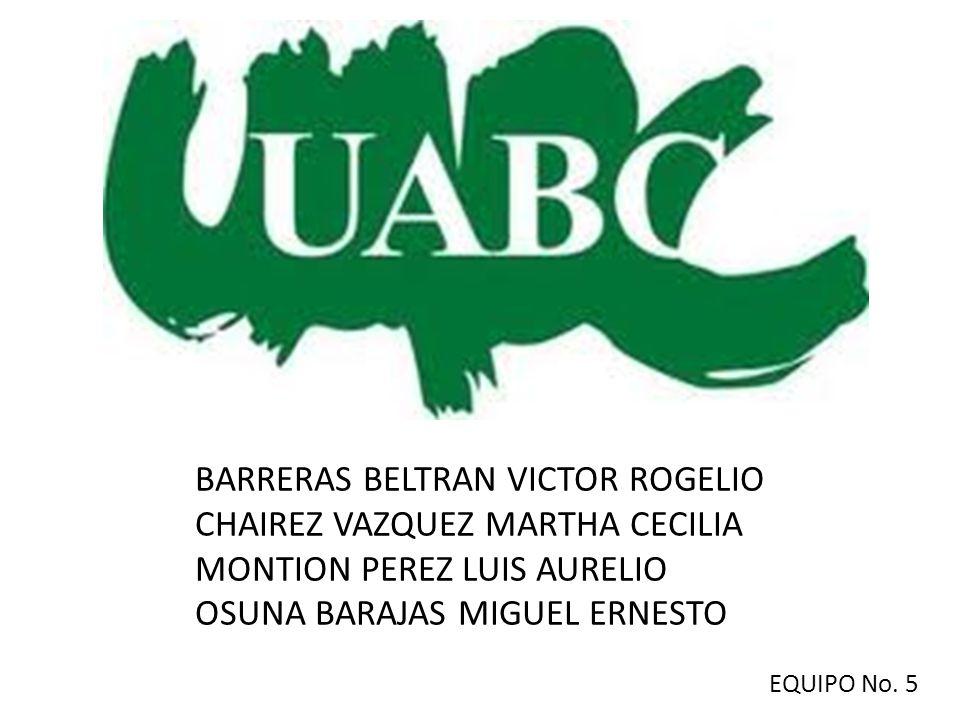 BARRERAS BELTRAN VICTOR ROGELIO CHAIREZ VAZQUEZ MARTHA CECILIA MONTION PEREZ LUIS AURELIO OSUNA BARAJAS MIGUEL ERNESTO EQUIPO No. 5