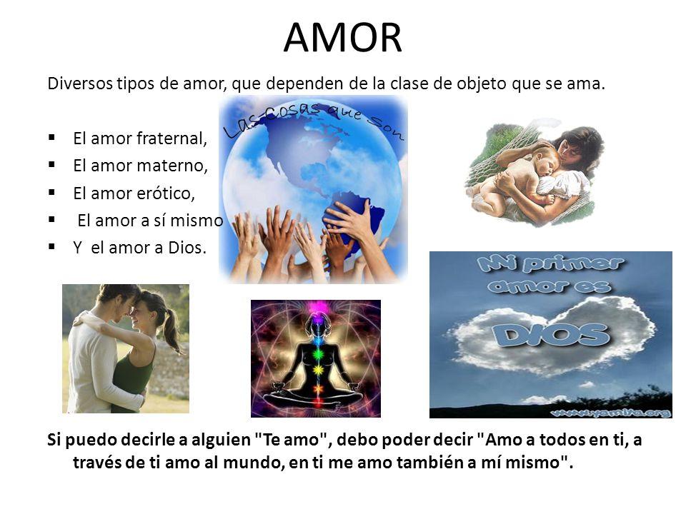 AMOR Diversos tipos de amor, que dependen de la clase de objeto que se ama. El amor fraternal, El amor materno, El amor erótico, El amor a sí mismo Y