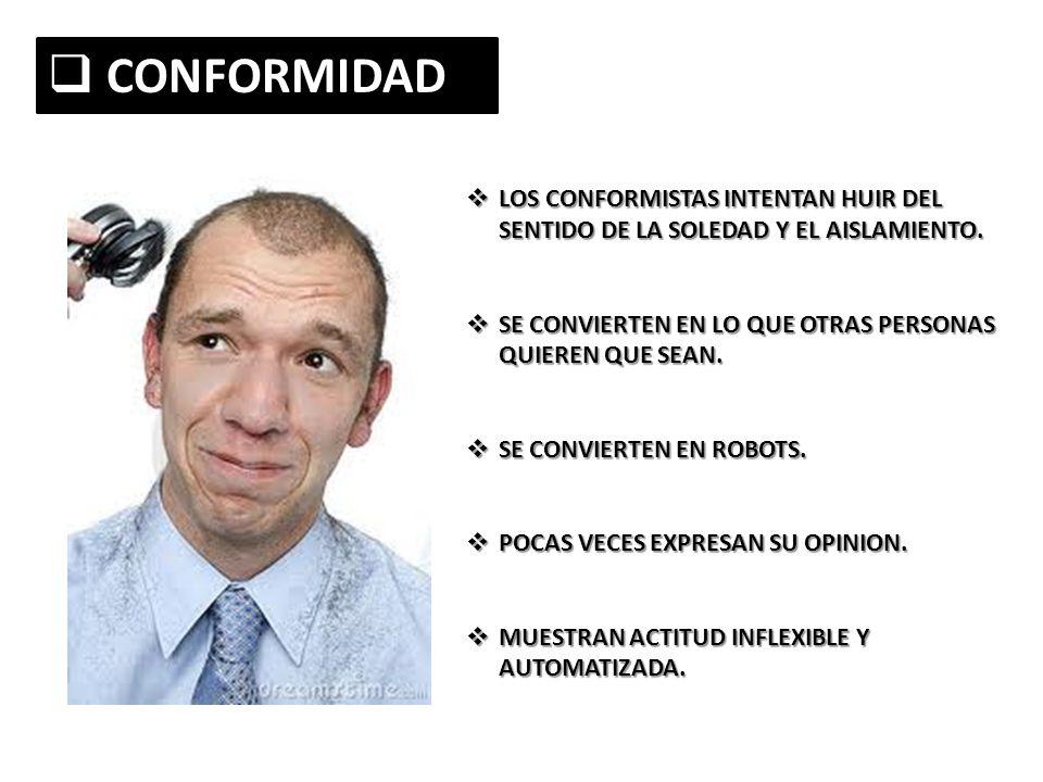 CONFORMIDAD CONFORMIDAD LOS CONFORMISTAS INTENTAN HUIR DEL SENTIDO DE LA SOLEDAD Y EL AISLAMIENTO. LOS CONFORMISTAS INTENTAN HUIR DEL SENTIDO DE LA SO