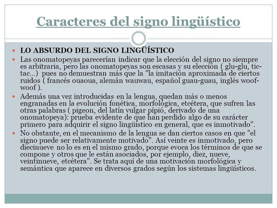 Carácter lineal del signo lingüístico El carácter lineal del Signo Lingüístico se debe a la naturaleza fonética del lenguaje humano, que necesita desenvolverse en el tiempo, por lo cual los fonemas no pueden ser simultáneos, si no que deben formar una cadena.