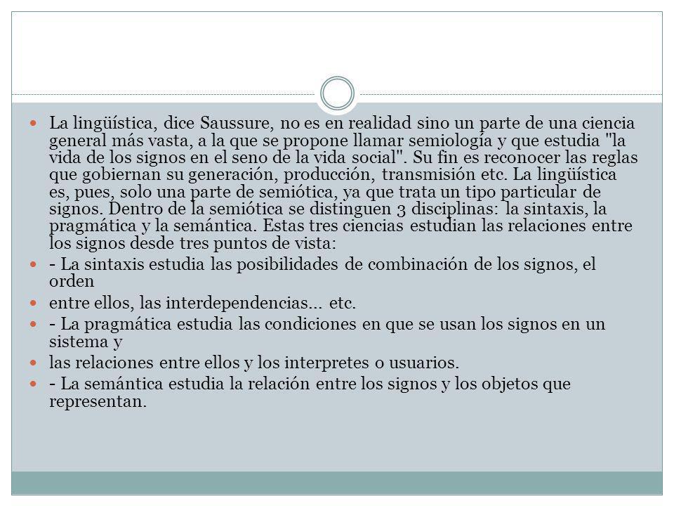 La lingüística, dice Saussure, no es en realidad sino un parte de una ciencia general más vasta, a la que se propone llamar semiología y que estudia