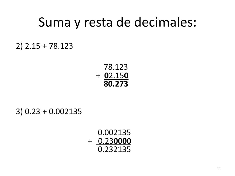 Suma y resta de decimales: 2) 2.15 + 78.123 78.123 + 02.150 80.273 3) 0.23 + 0.002135 0.002135 + 0.230000 0.232135 11