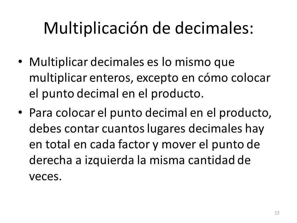 Multiplicación de decimales: Multiplicar decimales es lo mismo que multiplicar enteros, excepto en cómo colocar el punto decimal en el producto. Para