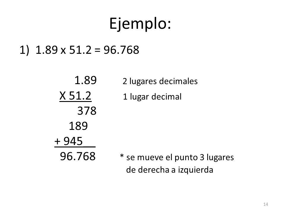 Ejemplo: 1)1.89 x 51.2 = 96.768 1.89 2 lugares decimales X 51.2 1 lugar decimal 378 189 + 945__ 96.768 * se mueve el punto 3 lugares de derecha a izquierda 14