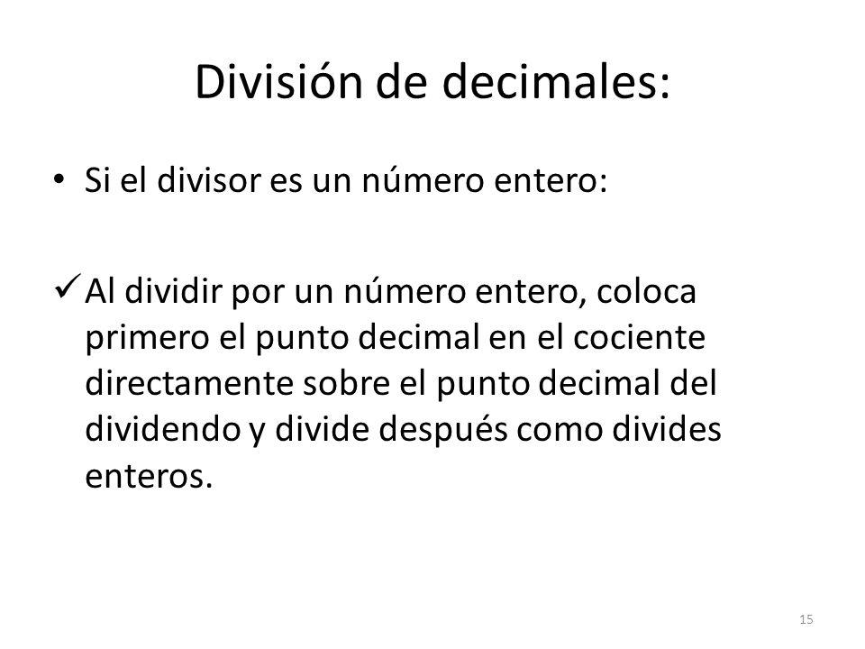 División de decimales: Si el divisor es un número entero: Al dividir por un número entero, coloca primero el punto decimal en el cociente directamente sobre el punto decimal del dividendo y divide después como divides enteros.