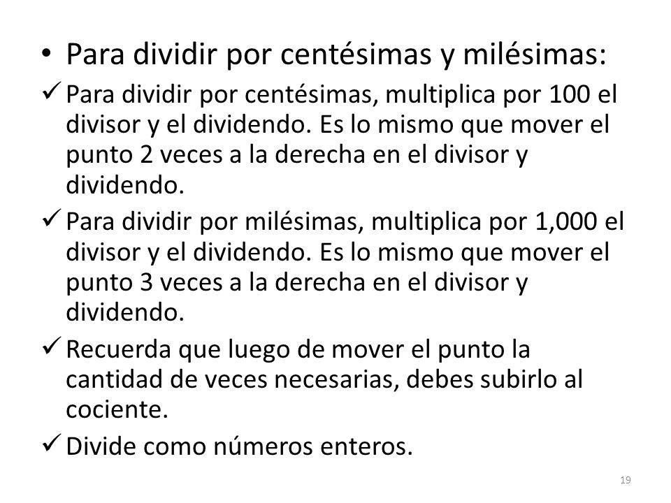 Para dividir por centésimas y milésimas: Para dividir por centésimas, multiplica por 100 el divisor y el dividendo. Es lo mismo que mover el punto 2 v
